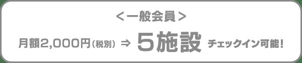 一般会員|月額2,000円(税別)⇒5施設チェックイン可能!