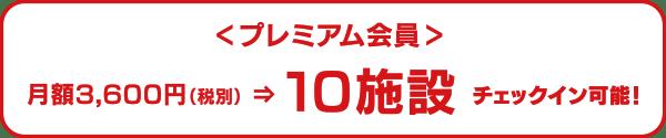 プレミアム会員|月額3,600円(税別)⇒10施設チェックイン可能!